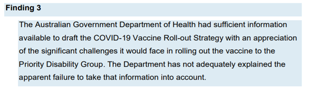 Finding 3: The Australian Government Department of Health had sufficient information available to draft the COVID-19 Vaccine Roll-out Strategy with an appreciation of the significant challenges it would face in rolling out the vaccine to the Priority Disability Group. The Department has not adequately explained the apparent failure to take that information into account.