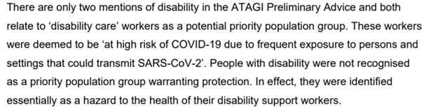 """""""There are only two mentions of disability in the ATAGI Preliminary Advice and both relate to 'disability care' workers as a potential priority population group. These workers were deemed to be 'at high risk of COVID-19 due to frequent exposure to persons and settings that could transmit SARS-CoV-2'. People with disability were not recognised as a priority population group warranting protection. In effect, they were identified essentially as a hazard to the health of their disability support workers."""""""