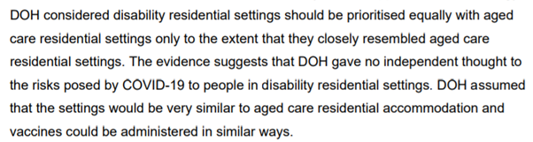 """""""Contrary to what appeared in the Strategy, DOH considered disability residential settings should be prioritised equally with aged care residential settings only to the extent that they closely resembled aged care residential settings. The evidence suggests that DOH gave no independent thought to the risks posed by COVID-19 to people in disability residential settings. DOH assumed that the settings would be very similar to aged care residential accommodation and vaccines could be administered in similar ways."""""""