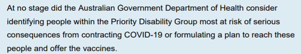 """""""At no stage did the Australian Government Department of Health consider identifying people within the Priority Disability Group most at risk of serious consequences from contracting COVID-19 or formulating a plan to reach these people and offer the vaccines."""""""