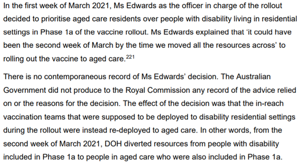 In the first week of March 2021, Ms Edwards as the officer in charge of the rollout decided to prioritise aged care residents over people with disability living in residential settings in Phase 1a of the vaccine rollout. Ms Edwards explained that 'it could have been the second week of March by the time we moved all the resources across' to rolling out the vaccine to aged care. There is no contemporaneous record of Ms Edwards' decision. The Australian Government did not produce to the Royal Commission any record of the advice relied on or the reasons for the decision. The effect of the decision was that the in-reach vaccination teams that were supposed to be deployed to disability residential settings during the rollout were instead re-deployed to aged care. In other words, from the second week of March 2021, DOH diverted resources from people with disability included in Phase 1a to people in aged care who were also included in Phase 1a.